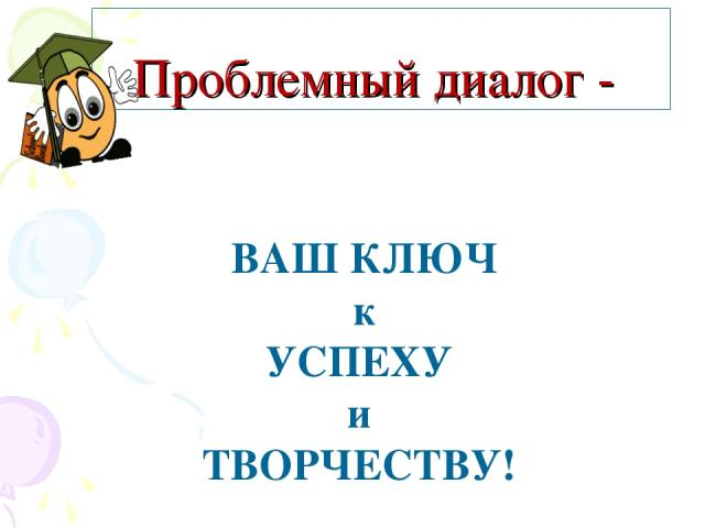 Проблемный диалог - ВАШ КЛЮЧ к УСПЕХУ и ТВОРЧЕСТВУ!