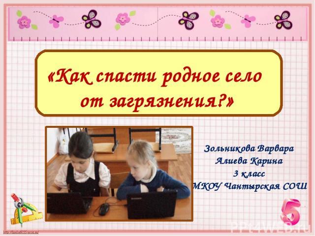 «Как спасти родное село от загрязнения?» Зольникова Варвара Алиева Карина 3 класс МКОУ Чантырская СОШ
