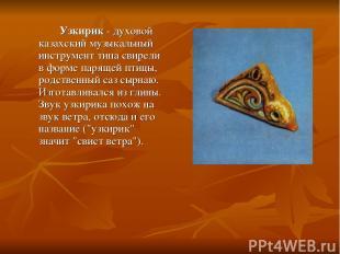 Узкирик - духовой казахский музыкальный инструмент типа свирели в форме парящей