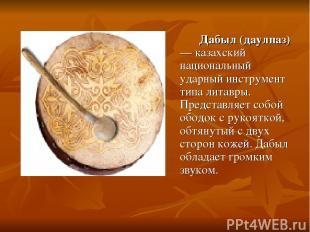 Дабыл (даулпаз) — казахский национальный ударный инструмент типа литавры. Предст
