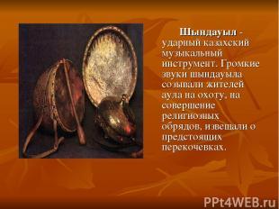 Шындауыл - ударный казахский музыкальный инструмент. Громкие звуки шындауыла соз
