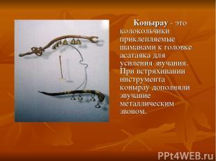Конырау - это колокольчики приклепляемые шаманами к головке асатаяка для усилени