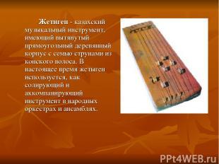 Жетиген - казахский музыкальный инструмент, имеющий вытянутый прямоугольный дере