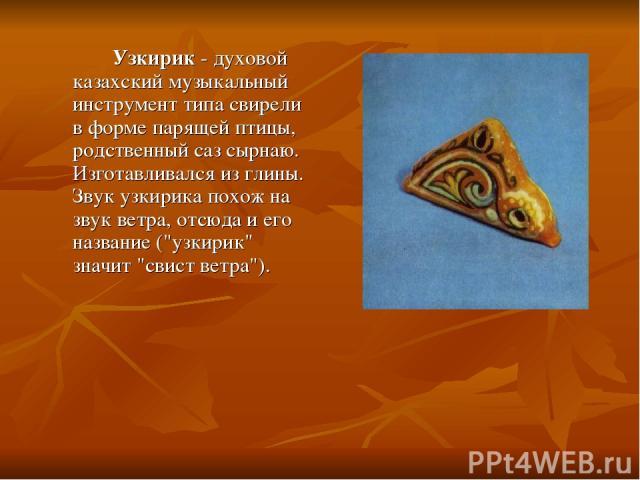Узкирик - духовой казахский музыкальный инструмент типа свирели в форме парящей птицы, родственный саз сырнаю. Изготавливался из глины. Звук узкирика похож на звук ветра, отсюда и его название (