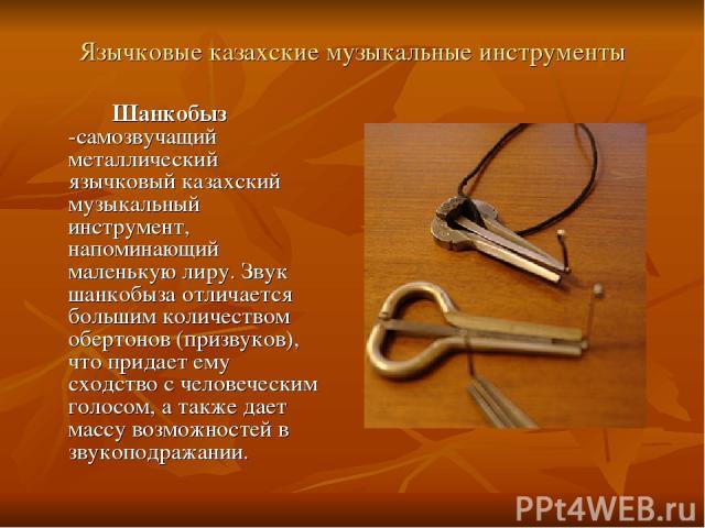 Язычковые казахские музыкальные инструменты Шанкобыз -самозвучащий металлический язычковый казахский музыкальный инструмент, напоминающий маленькую лиру. Звук шанкобыза отличается большим количеством обертонов (призвуков), что придает ему сходство с…