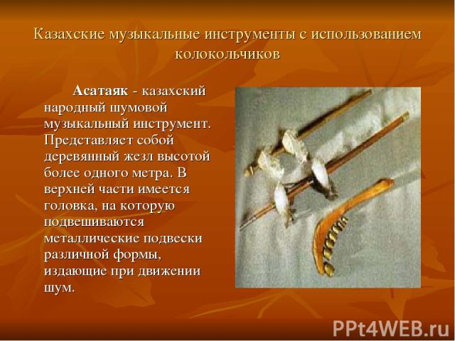 Казахские музыкальные инструменты с использованием колокольчиков Асатаяк - казахский народный шумовой музыкальный инструмент. Представляет собой деревянный жезл высотой более одного метра. В верхней части имеется головка, на которую подвешиваются ме…