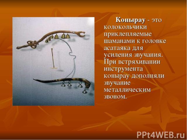 Конырау - это колокольчики приклепляемые шаманами к головке асатаяка для усиления звучания. При встряхивании инструмента конырау дополняли звучание металлическим звоном.