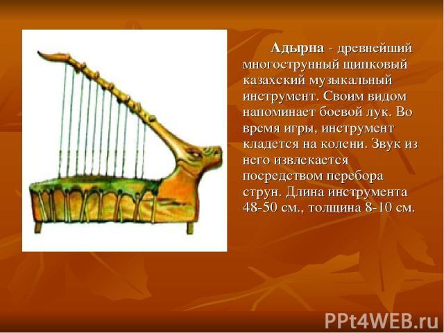 Адырна - древнейший многострунный щипковый казахский музыкальный инструмент. Своим видом напоминает боевой лук. Во время игры, инструмент кладется на колени. Звук из него извлекается посредством перебора струн. Длина инструмента 48-50 см., толщина 8…