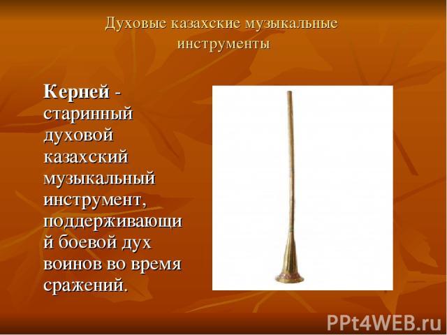 Духовые казахские музыкальные инструменты Керней - старинный духовой казахский музыкальный инструмент, поддерживающий боевой дух воинов во время сражений.