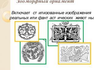 Зооморфный орнамент Включает стилизованные изображения реальных или фантастическ