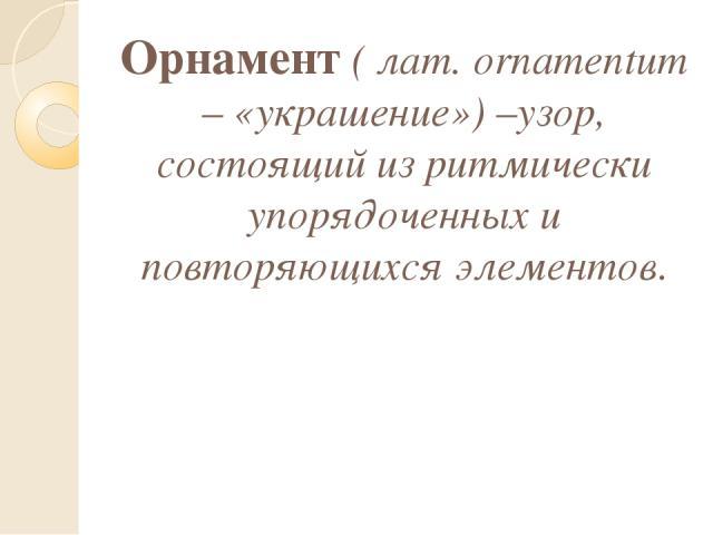 Орнамент ( лат. ornamentum – «украшение») –узор, состоящий из ритмически упорядоченных и повторяющихся элементов.