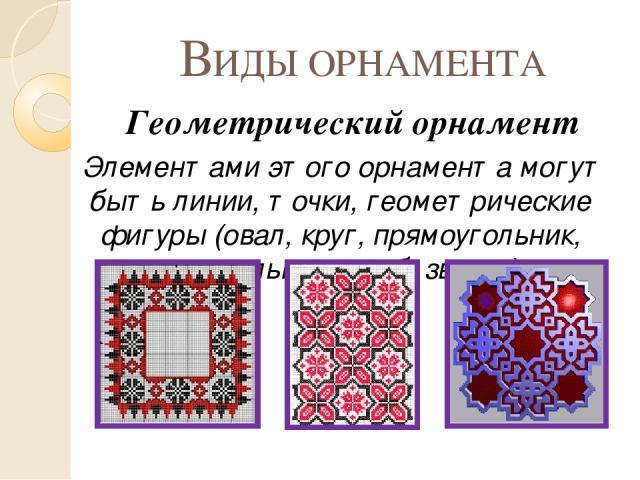 ВИДЫ ОРНАМЕНТА Геометрический орнамент Элементами этого орнамента могут быть линии, точки, геометрические фигуры (овал, круг, прямоугольник, треугольник, ромб, звезда).