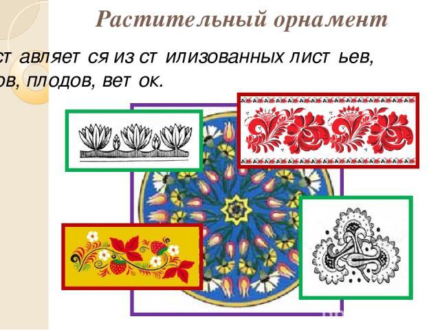 Растительный орнамент Составляется из стилизованных листьев, цветов, плодов, веток.