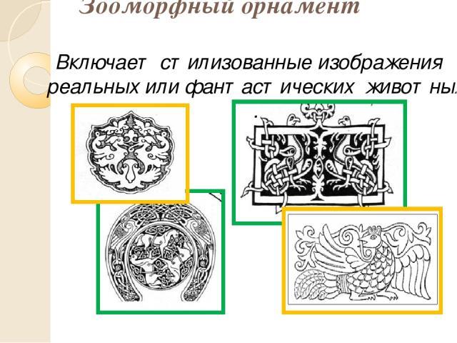 Зооморфный орнамент Включает стилизованные изображения реальных или фантастических животных .