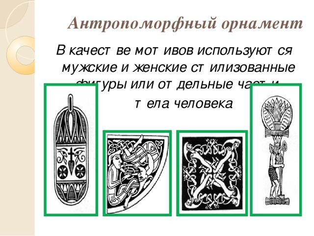 Антропоморфный орнамент В качестве мотивов используются мужские и женские стилизованные фигуры или отдельные части тела человека