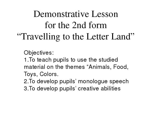 """Demonstrative Lesson for the 2nd form """"Travelling to the Letter Land"""" Objectives: 1.To teach pupils to use the studied material on the themes """"Animals, Food, Toys, Colors. 2.To develop pupils' monologue speech 3.To develop pupils' creative abilities"""