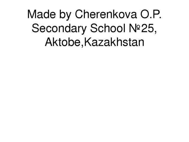 Made by Cherenkova O.P. Secondary School №25, Aktobe,Kazakhstan