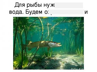 Для рыбы нужна чи стая вода. Будем охра нять наши во до е мы.