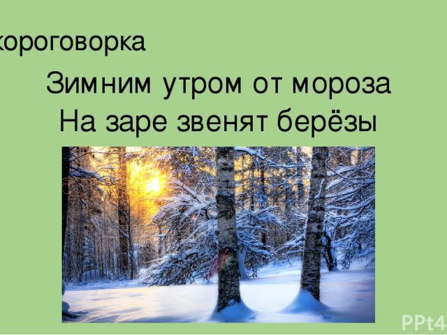 Скороговорка Зимним утром от мороза На заре звенят берёзы