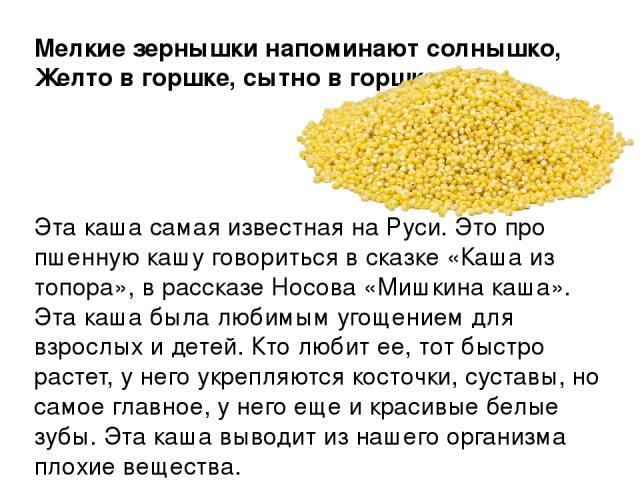 Мелкие зернышки напоминают солнышко, Желто в горшке, сытно в горшке.  Эта каша самая известная на Руси. Это про пшенную кашу говориться в сказке «Каша из топора», в рассказе Носова «Мишкина каша». Эта каша была любимым угощением для …