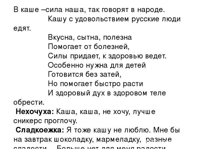 В каше –сила наша, так говорят в народе. Кашу с удовольствием русские люди едят. Вкусна, сытна, полезна Помогает от болезней, Силы придает, к здоровью ведет. Особенно нужна для детей Готовится без затей, Но помогает быстро расти И здоровый дух в здо…