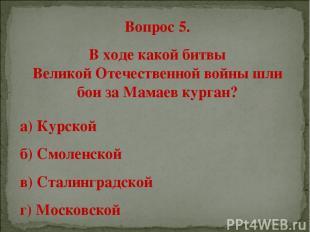 Вопрос 5. В ходе какой битвы Великой Отечественной войны шли бои за Мамаев курга