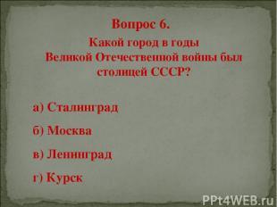 Вопрос 6. Какой город в годы Великой Отечественной войны был столицей СССР? а) С