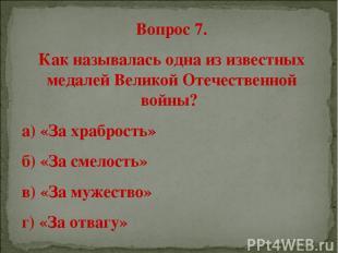 Вопрос 7. Как называлась одна из известных медалей Великой Отечественной войны?