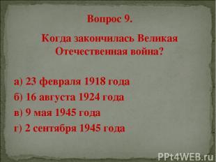 Вопрос 9. Когда закончилась Великая Отечественная война? а) 23 февраля 1918 года