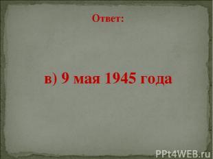 Ответ: в) 9 мая 1945 года