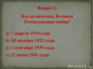 Вопрос 2. Когда началась Великая Отечественная война? а) 7 апреля 1914 года б) 1