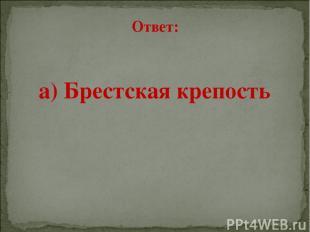 Ответ: а) Брестская крепость