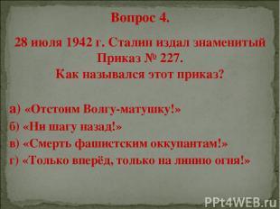 Вопрос 4. 28 июля 1942 г. Сталин издал знаменитый Приказ № 227. Как назывался эт