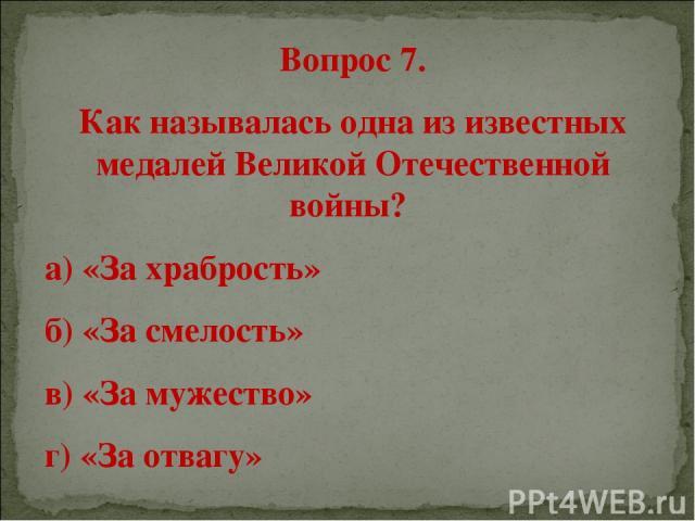 Вопрос 7. Как называлась одна из известных медалей Великой Отечественной войны? а) «За храбрость» б) «За смелость» в) «За мужество» г) «За отвагу»