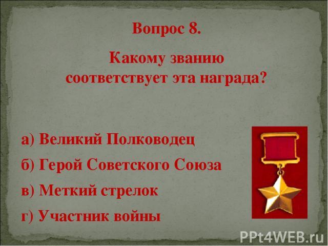 Вопрос 8. Какому званию соответствует эта награда? а) Великий Полководец б) Герой Советского Союза в) Меткий стрелок г) Участник войны