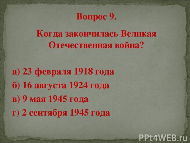 Вопрос 9. Когда закончилась Великая Отечественная война? а) 23 февраля 1918 года б) 16 августа 1924 года в) 9 мая 1945 года г) 2 сентября 1945 года