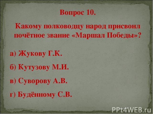 Вопрос 10. Какому полководцу народ присвоил почётное звание «Маршал Победы»? а) Жукову Г.К. б) Кутузову М.И. в) Суворову А.В. г) Будённому С.В.