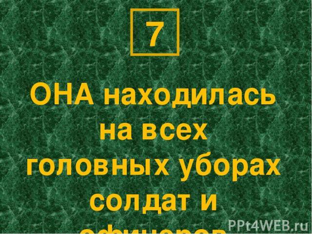 ОНА находилась на всех головных уборах солдат и офицеров 7