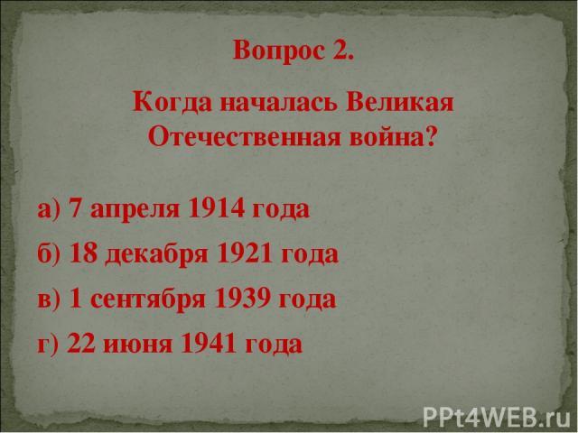 Вопрос 2. Когда началась Великая Отечественная война? а) 7 апреля 1914 года б) 18 декабря 1921 года в) 1 сентября 1939 года г) 22 июня 1941 года