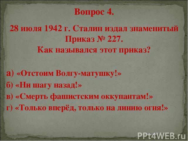 Вопрос 4. 28 июля 1942 г. Сталин издал знаменитый Приказ № 227. Как назывался этот приказ? а) «Отстоим Волгу-матушку!» б) «Ни шагу назад!» в) «Смерть фашистским оккупантам!» г) «Только вперёд, только на линию огня!»