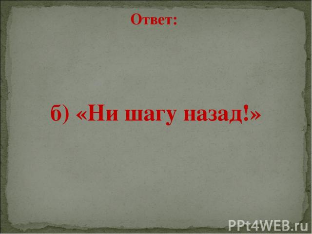 Ответ: б) «Ни шагу назад!»