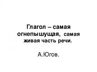 Глагол – самая огнепышущая, самая живая часть речи. А.Югов.