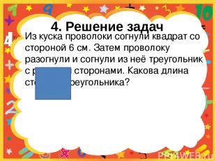 4. Решение задач Из куска проволоки согнули квадрат со стороной 6 см. Затем пров