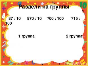 Раздели на группы 87 : 10 870 : 10 700 : 100 715 : 100 1 группа 2 группа