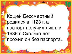 Кощей Бессмертный родился в 1123 г, а паспорт получил лишь в 1936 г. Сколько лет