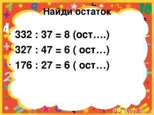 Найди остаток 332 : 37 = 8 (ост….) 327 : 47 = 6 ( ост…) 176 : 27 = 6 ( ост…)