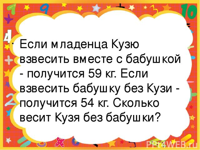 Если младенца Кузю взвесить вместе с бабушкой - получится 59 кг. Если взвесить бабушку без Кузи - получится 54 кг. Сколько весит Кузя без бабушки?