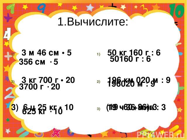 1.Вычислите: 3 м 46 см • 5 3 кг 700 г • 20 3) 6 ц 25 кг • 10 50 кг 160 г : 6 196 км 020 м : 9 19 ч 36 мин : 3 356 см 5 3700 г 20 625 кг 10 50160 г : 6 196020 м : 9 (19 60+36):3