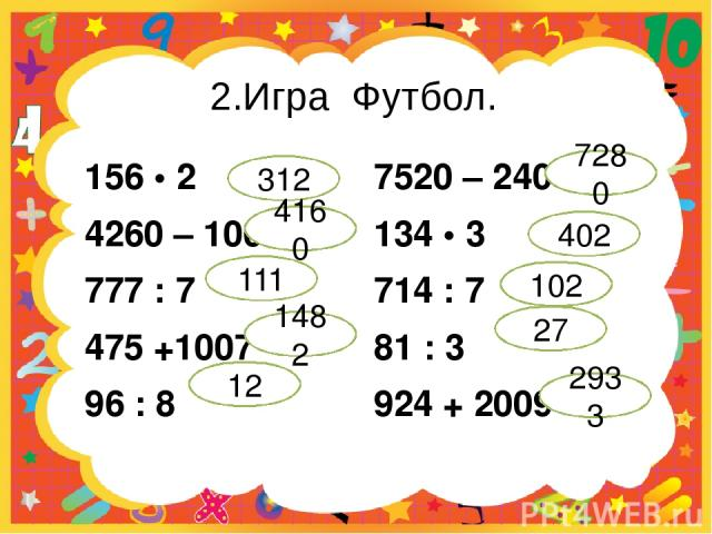 2.Игра Футбол. 156 • 2 4260 – 100 777 : 7 475 +1007 96 : 8 7520 – 240 134 • 3 714 : 7 81 : 3 924 + 2009 312 4160 111 1482 12 7280 402 102 27 2933