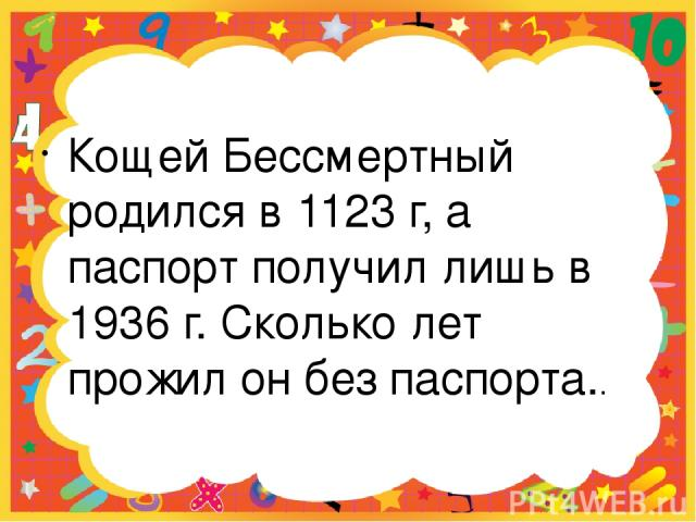 Кощей Бессмертный родился в 1123 г, а паспорт получил лишь в 1936 г. Сколько лет прожил он без паспорта..